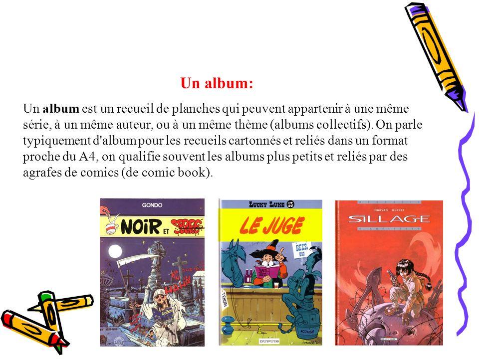 Un album: Un album est un recueil de planches qui peuvent appartenir à une même série, à un même auteur, ou à un même thème (albums collectifs). On pa