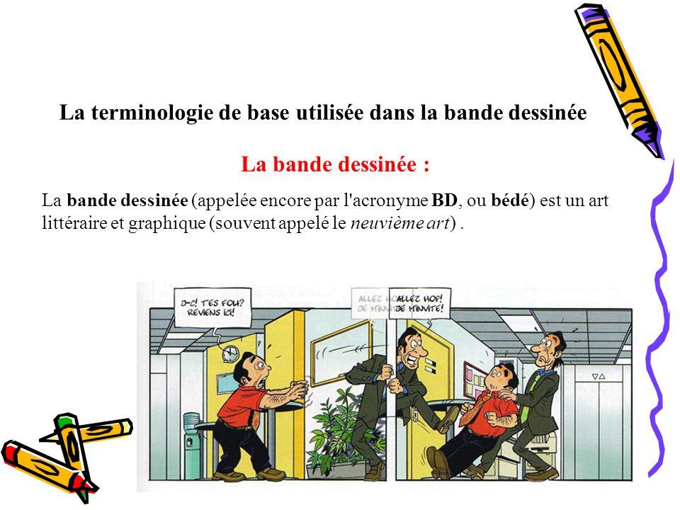 La terminologie de base utilisée dans la bande dessinée La bande dessinée : La bande dessinée (appelée encore par l'acronyme BD, ou bédé) est un art l