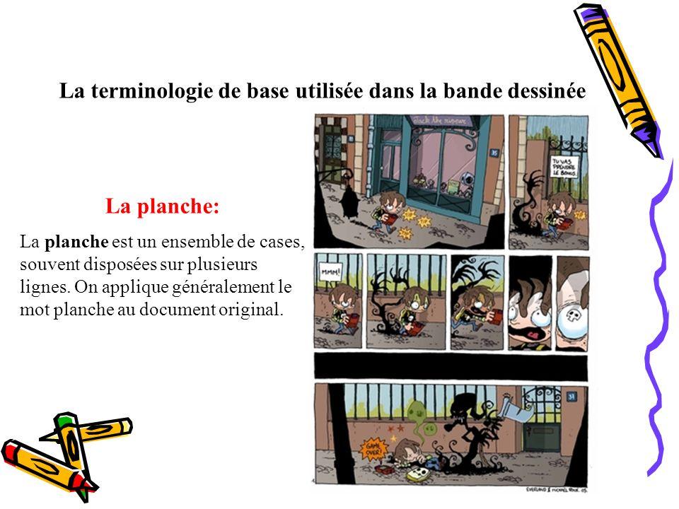 La terminologie de base utilisée dans la bande dessinée La planche: La planche est un ensemble de cases, souvent disposées sur plusieurs lignes. On ap