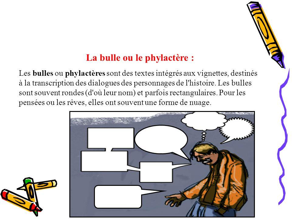 La bulle ou le phylactère : Les bulles ou phylactères sont des textes intégrés aux vignettes, destinés à la transcription des dialogues des personnage