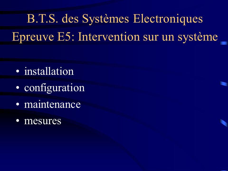 B.T.S. des Systèmes Electroniques Epreuve E5: Intervention sur un système installation configuration maintenance mesures