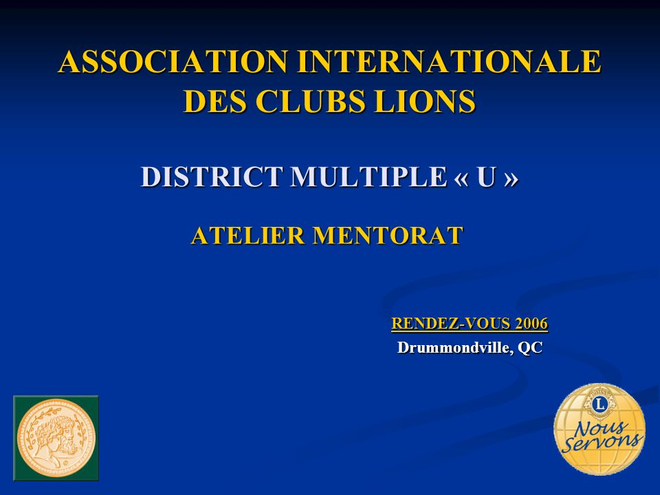ASSOCIATION INTERNATIONALE DES CLUBS LIONS DISTRICT MULTIPLE « U » ATELIER MENTORAT RENDEZ-VOUS 2006 Drummondville, QC
