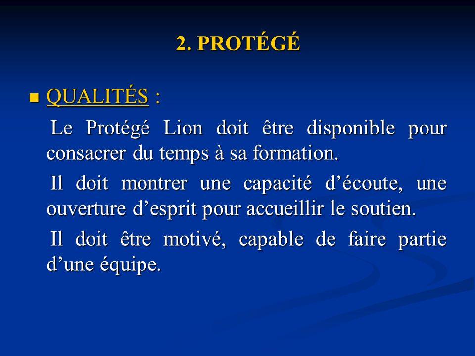 2. PROTÉGÉ QUALITÉS : QUALITÉS : Le Protégé Lion doit être disponible pour consacrer du temps à sa formation. Le Protégé Lion doit être disponible pou