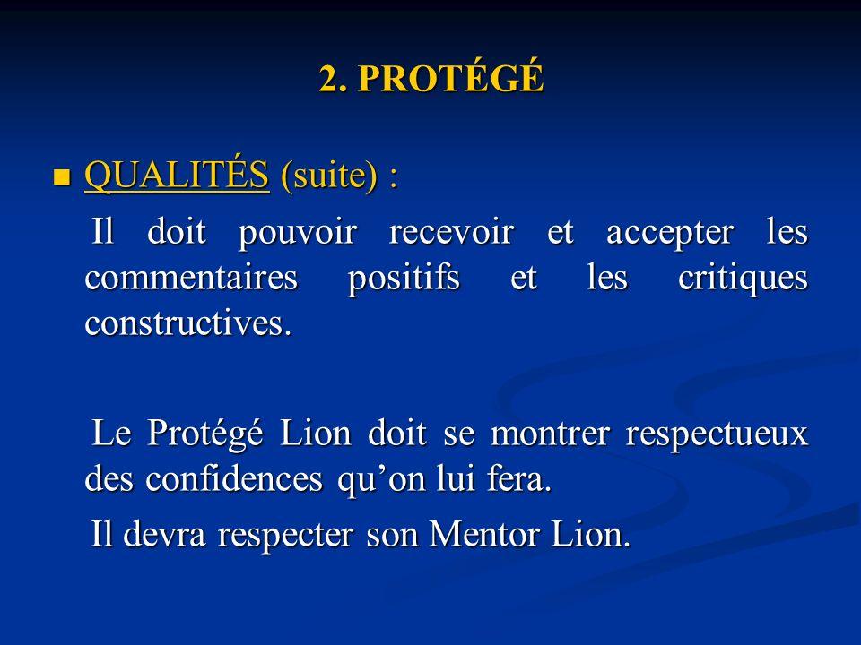 2. PROTÉGÉ QUALITÉS (suite) : QUALITÉS (suite) : Il doit pouvoir recevoir et accepter les commentaires positifs et les critiques constructives. Il doi