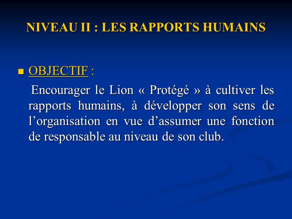 NIVEAU II : LES RAPPORTS HUMAINS OBJECTIF : OBJECTIF : Encourager le Lion « Protégé » à cultiver les rapports humains, à développer son sens de lorganisation en vue dassumer une fonction de responsable au niveau de son club.