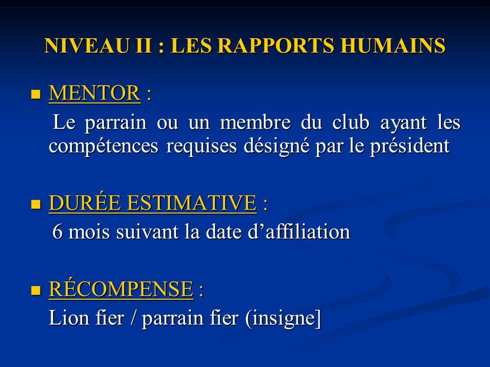 NIVEAU II : LES RAPPORTS HUMAINS MENTOR : MENTOR : Le parrain ou un membre du club ayant les compétences requises désigné par le président Le parrain ou un membre du club ayant les compétences requises désigné par le président DURÉE ESTIMATIVE : DURÉE ESTIMATIVE : 6 mois suivant la date daffiliation 6 mois suivant la date daffiliation RÉCOMPENSE : RÉCOMPENSE : Lion fier / parrain fier (insigne]