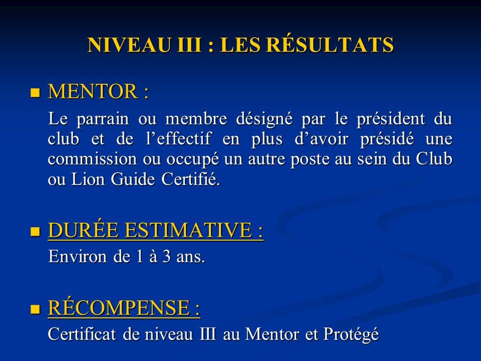 NIVEAU III : LES RÉSULTATS MENTOR : MENTOR : Le parrain ou membre désigné par le président du club et de leffectif en plus davoir présidé une commission ou occupé un autre poste au sein du Club ou Lion Guide Certifié.
