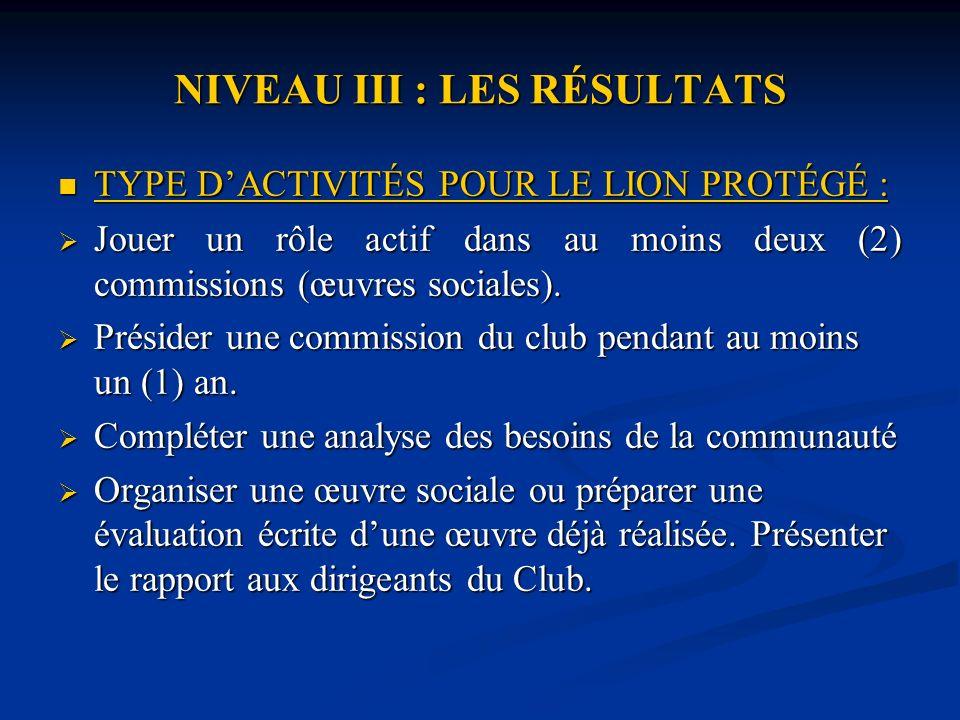 NIVEAU III : LES RÉSULTATS TYPE DACTIVITÉS POUR LE LION PROTÉGÉ : TYPE DACTIVITÉS POUR LE LION PROTÉGÉ : Jouer un rôle actif dans au moins deux (2) commissions (œuvres sociales).