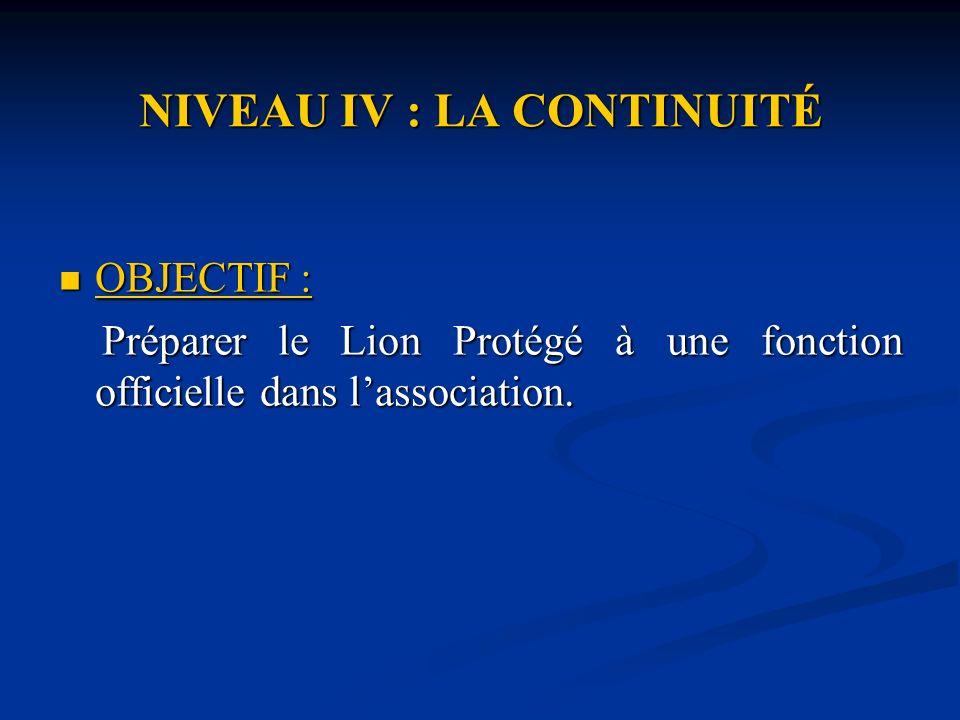 NIVEAU IV : LA CONTINUITÉ OBJECTIF : OBJECTIF : Préparer le Lion Protégé à une fonction officielle dans lassociation.