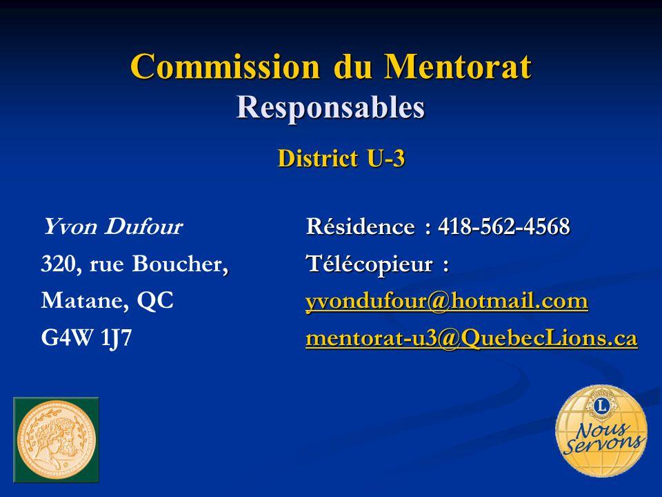 Commission du Mentorat Responsables District U-3 Résidence : 418-562-4568 Yvon DufourRésidence : 418-562-4568, Télécopieur : 320, rue Boucher, Télécopieur : yvondufour@hotmail.com Matane, QC yvondufour@hotmail.com mentorat-u3@QuebecLions.ca G4W 1J7 mentorat-u3@QuebecLions.ca