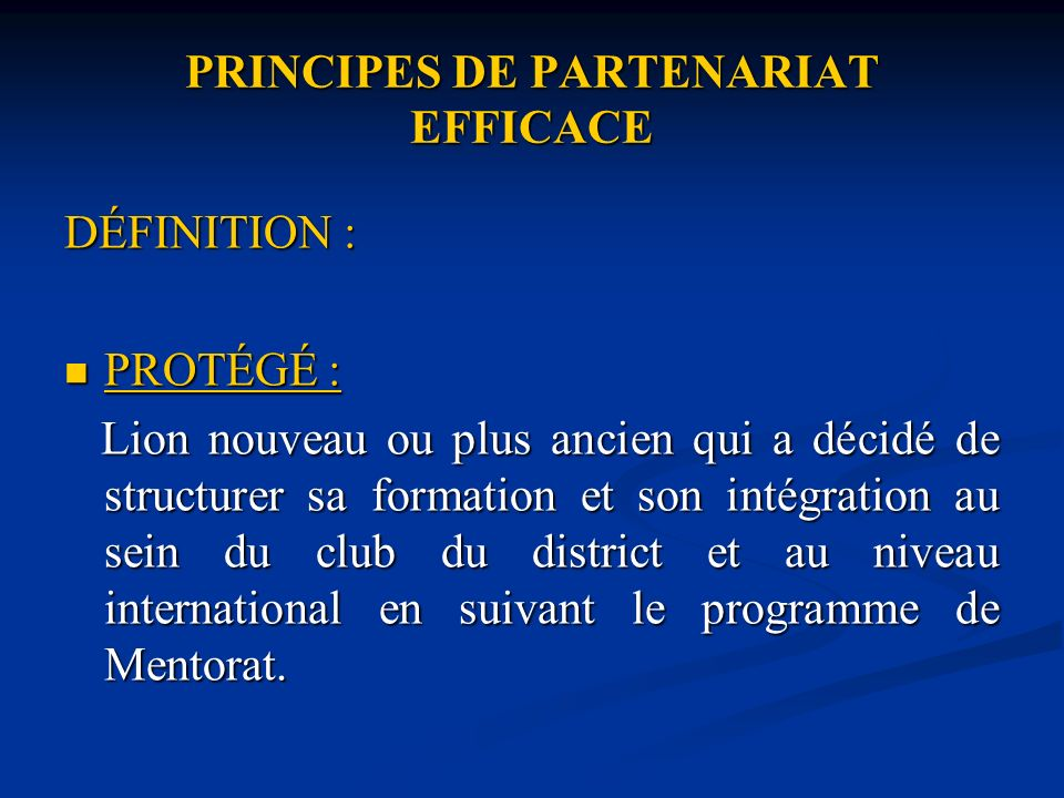 PRINCIPES DE PARTENARIAT EFFICACE DÉFINITION : PROTÉGÉ : PROTÉGÉ : Lion nouveau ou plus ancien qui a décidé de structurer sa formation et son intégration au sein du club du district et au niveau international en suivant le programme de Mentorat.