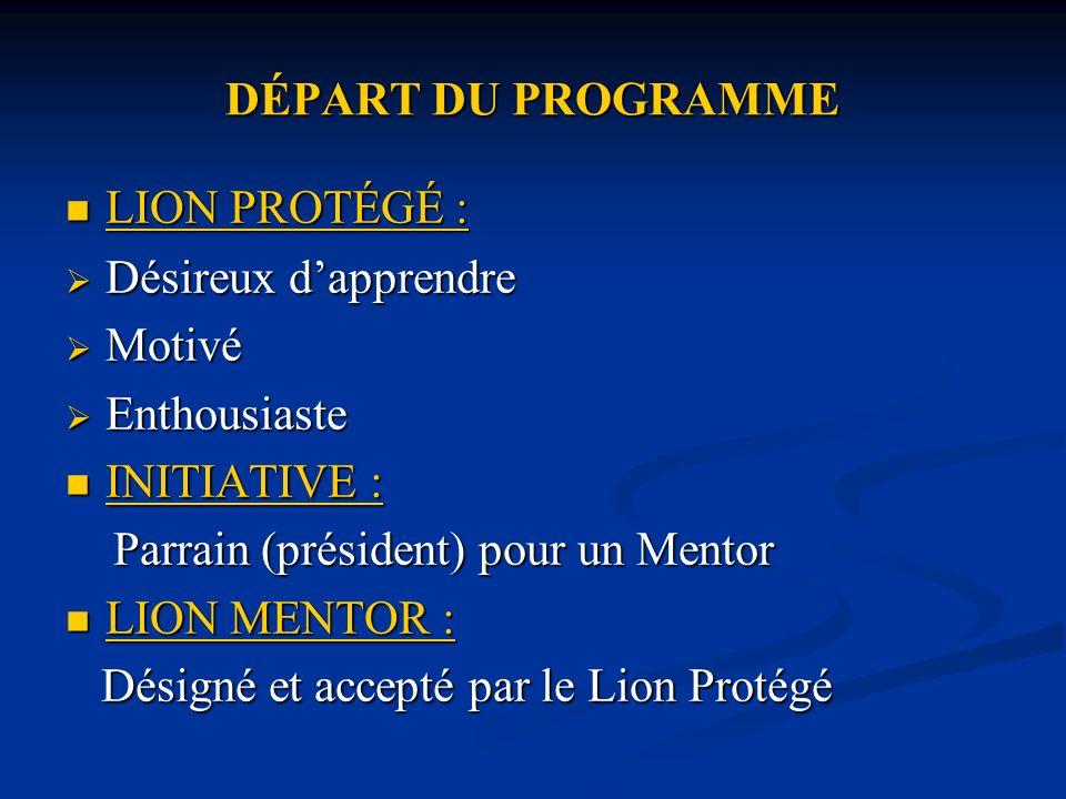 DÉPART DU PROGRAMME LION PROTÉGÉ : LION PROTÉGÉ : Désireux dapprendre Désireux dapprendre Motivé Motivé Enthousiaste Enthousiaste INITIATIVE : INITIATIVE : Parrain (président) pour un Mentor Parrain (président) pour un Mentor LION MENTOR : LION MENTOR : Désigné et accepté par le Lion Protégé Désigné et accepté par le Lion Protégé