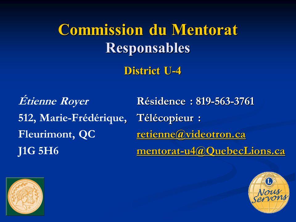Commission du Mentorat Responsables District U-4 Résidence : 819-563-3761 Étienne RoyerRésidence : 819-563-3761, Télécopieur : 512, Marie-Frédérique, Télécopieur : retienne@videotron.ca Fleurimont, QC retienne@videotron.caretienne@videotron.ca mentorat-u4@QuebecLions.ca J1G 5H6 mentorat-u4@QuebecLions.ca