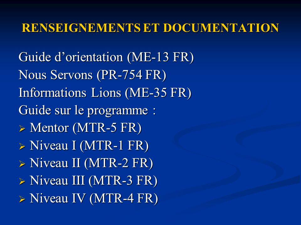 RENSEIGNEMENTS ET DOCUMENTATION Guide dorientation (ME-13 FR) Nous Servons (PR-754 FR) Informations Lions (ME-35 FR) Guide sur le programme : Mentor (MTR-5 FR) Mentor (MTR-5 FR) Niveau I (MTR-1 FR) Niveau I (MTR-1 FR) Niveau II (MTR-2 FR) Niveau II (MTR-2 FR) Niveau III (MTR-3 FR) Niveau III (MTR-3 FR) Niveau IV (MTR-4 FR) Niveau IV (MTR-4 FR)