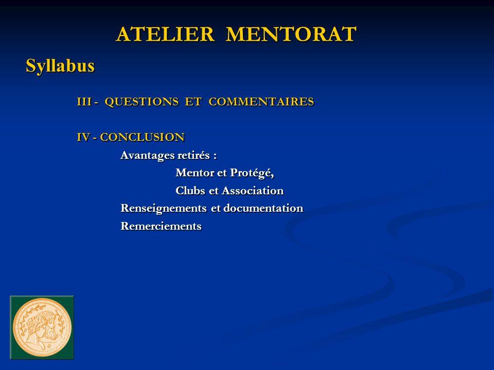 III - QUESTIONS ET COMMENTAIRES IV - CONCLUSION Avantages retirés : Mentor et Protégé, Clubs et Association Renseignements et documentation Remerciements ATELIER MENTORAT Syllabus