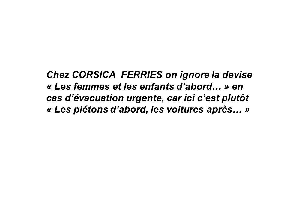 Chez CORSICA FERRIES on ignore la devise « Les femmes et les enfants dabord… » en cas dévacuation urgente, car ici cest plutôt « Les piétons dabord, l