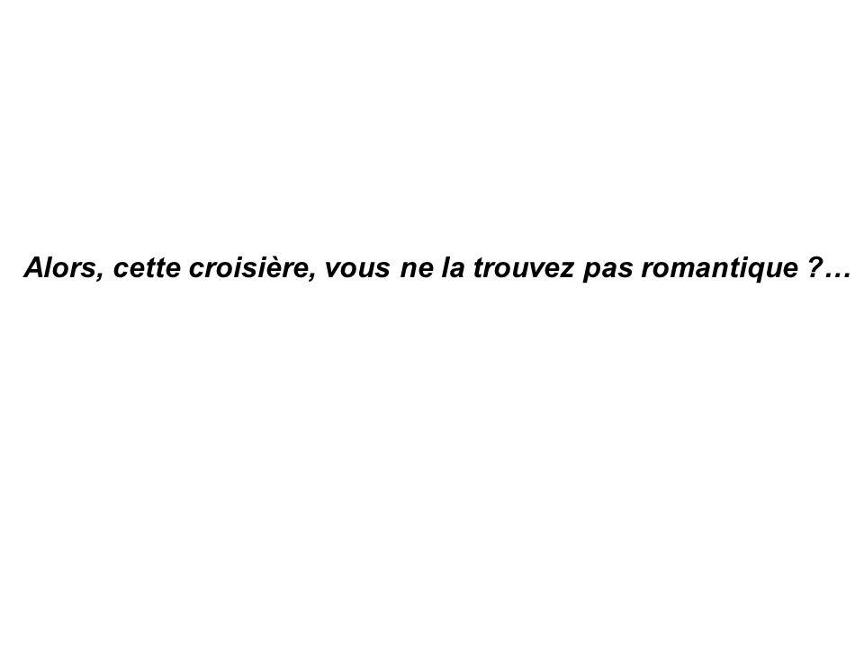 Alors, cette croisière, vous ne la trouvez pas romantique ?…