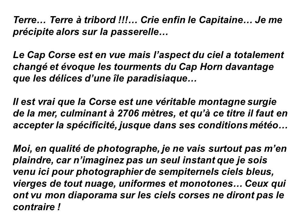 Terre… Terre à tribord !!!… Crie enfin le Capitaine… Je me précipite alors sur la passerelle… Le Cap Corse est en vue mais laspect du ciel a totalemen