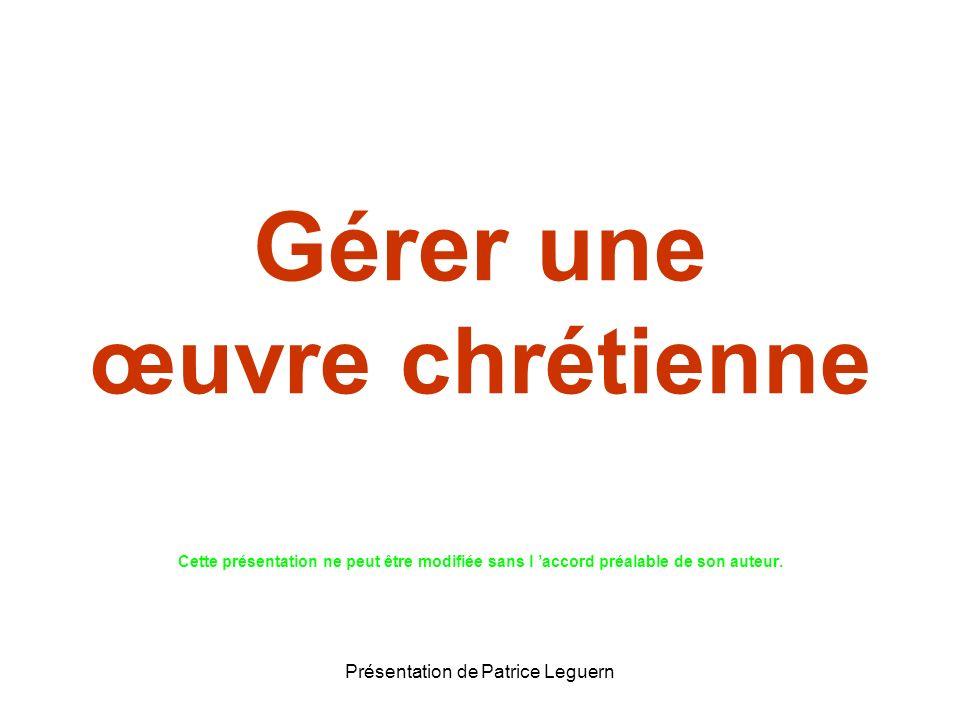 Présentation de Patrice Leguern Gérer une œuvre chrétienne Cette présentation ne peut être modifiée sans l accord préalable de son auteur.