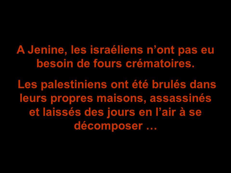A Jenine, les israéliens nont pas eu besoin de fours crématoires. Les palestiniens ont été brulés dans leurs propres maisons, assassinés et laissés de