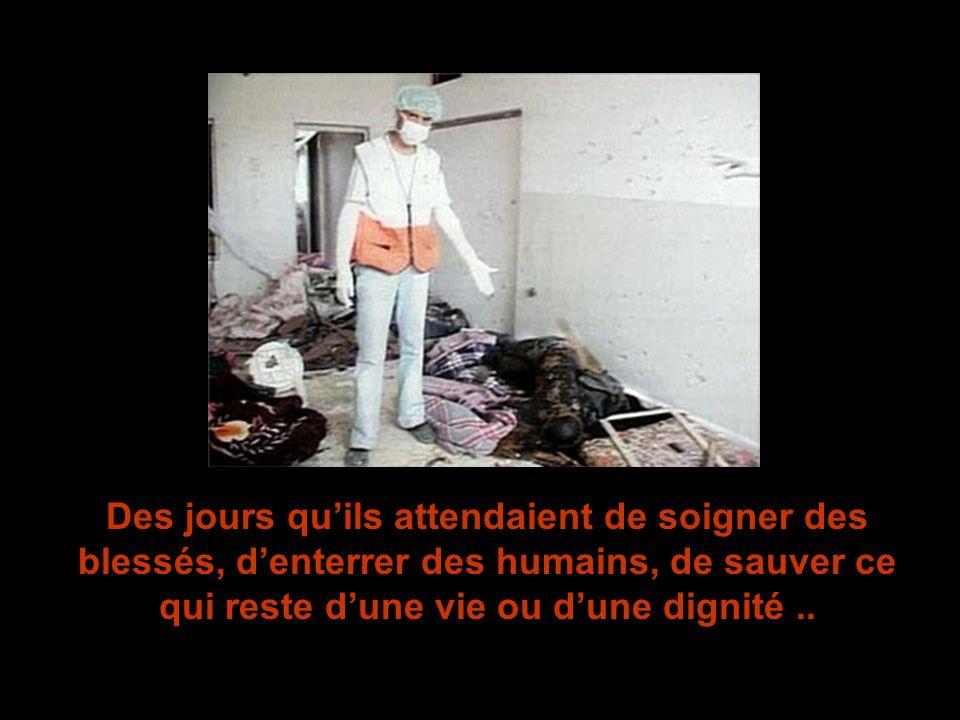 Des jours quils attendaient de soigner des blessés, denterrer des humains, de sauver ce qui reste dune vie ou dune dignité..