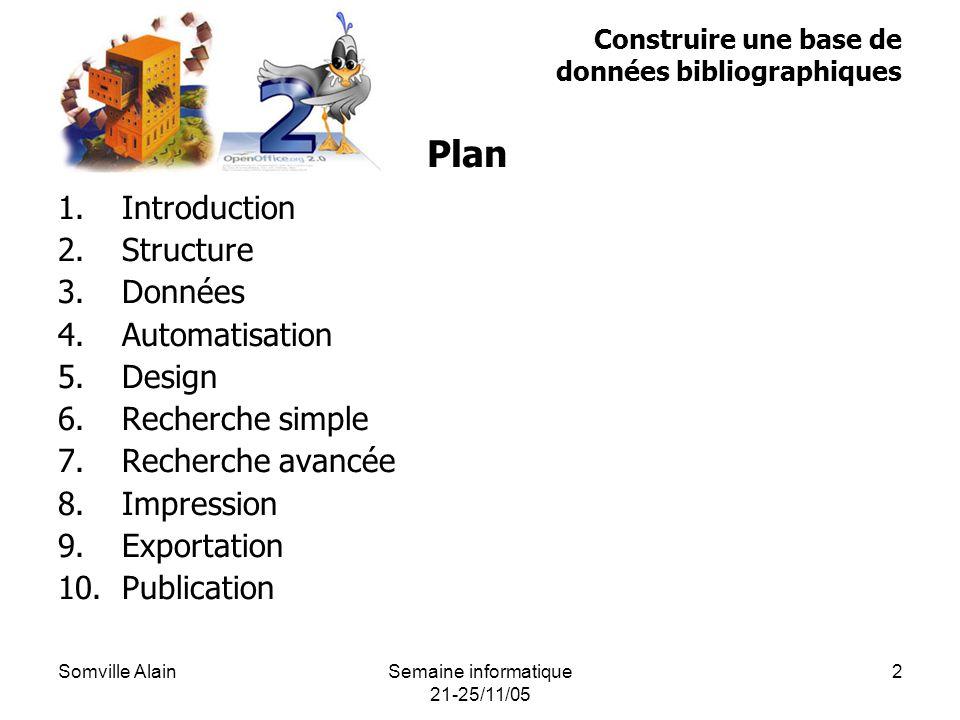 Somville AlainSemaine informatique 21-25/11/05 2 Construire une base de données bibliographiques 1.Introduction 2.Structure 3.Données 4.Automatisation 5.Design 6.Recherche simple 7.Recherche avancée 8.Impression 9.Exportation 10.Publication Plan