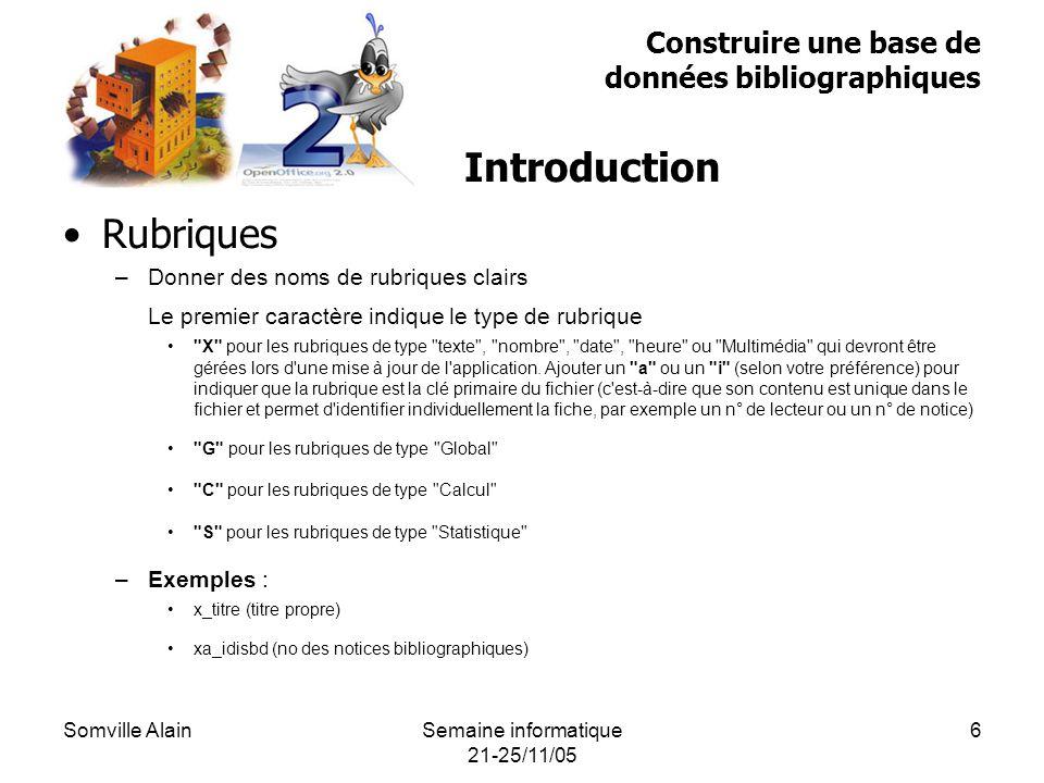 Somville AlainSemaine informatique 21-25/11/05 6 Rubriques –Donner des noms de rubriques clairs Le premier caractère indique le type de rubrique X pour les rubriques de type texte , nombre , date , heure ou Multimédia qui devront être gérées lors d une mise à jour de l application.