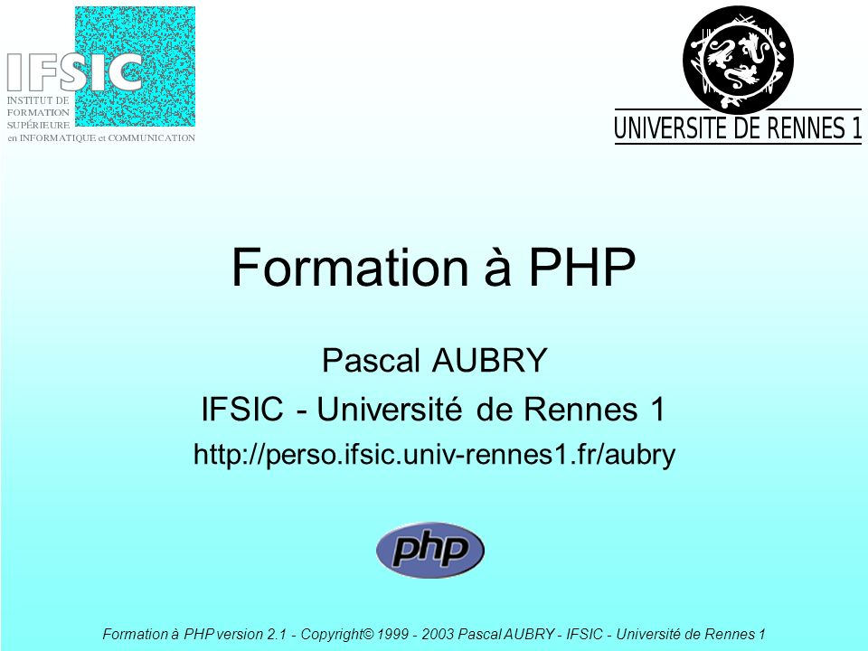 Formation à PHP version 2.1 - Copyright© 1999 - 2003 Pascal AUBRY - IFSIC - Université de Rennes 1 Constantes Variables à assignation unique –define( MA_CONSTANTE ,45) ; Quelques constantes prédéfinies –__CLASS__, __FUNCTION__, __FILE__, __LINE__, PHP_VERSION, TRUE, FALSE, … function affiche_erreur($fichier,$ligne,$message) { echo $fichier, ligne $ligne : $message ; } affiche_erreur(__FILE__,__LINE__, aie ! ) ;
