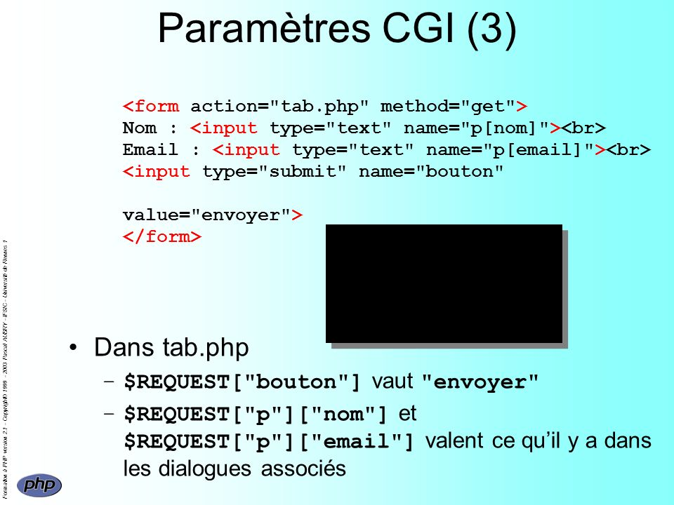 Formation à PHP version 2.1 - Copyright© 1999 - 2003 Pascal AUBRY - IFSIC - Université de Rennes 1 Paramètres CGI (3) Nom : Email : Dans tab.php –$REQ