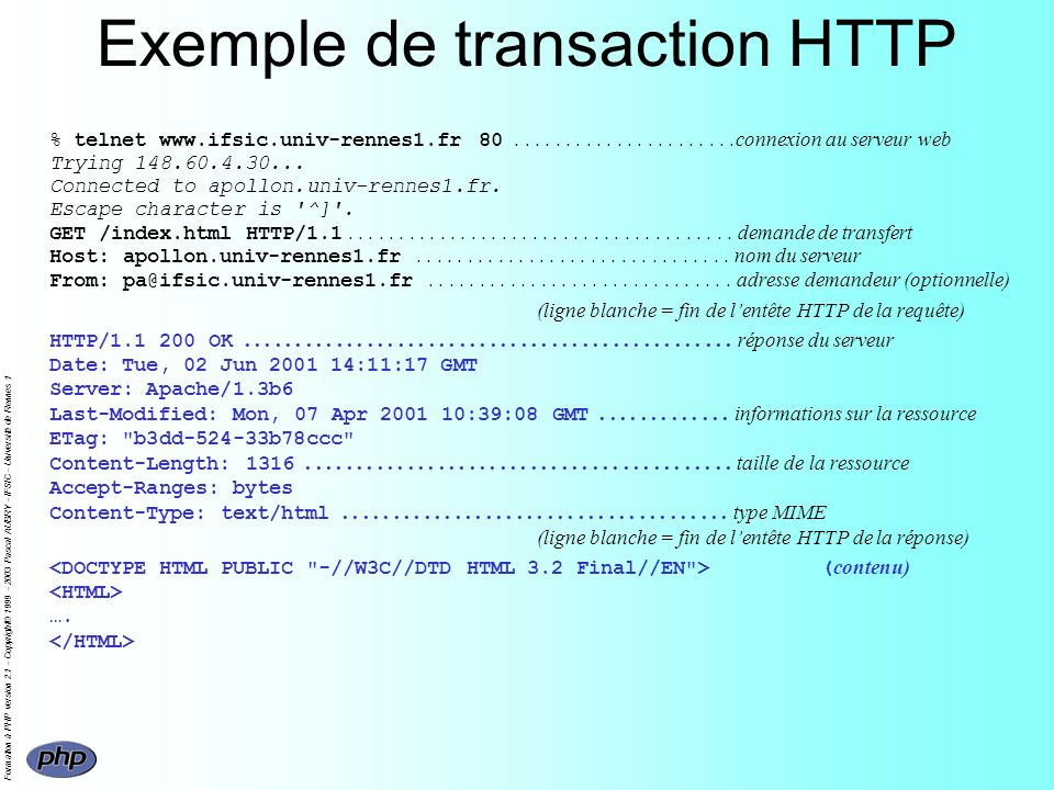 Formation à PHP version 2.1 - Copyright© 1999 - 2003 Pascal AUBRY - IFSIC - Université de Rennes 1 Exemple de transaction HTTP % telnet www.ifsic.univ-rennes1.fr 80......................connexion au serveur web Trying 148.60.4.30...