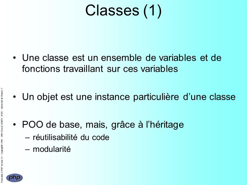 Formation à PHP version 2.1 - Copyright© 1999 - 2003 Pascal AUBRY - IFSIC - Université de Rennes 1 Classes (1) Une classe est un ensemble de variables et de fonctions travaillant sur ces variables Un objet est une instance particulière dune classe POO de base, mais, grâce à lhéritage –réutilisabilité du code –modularité