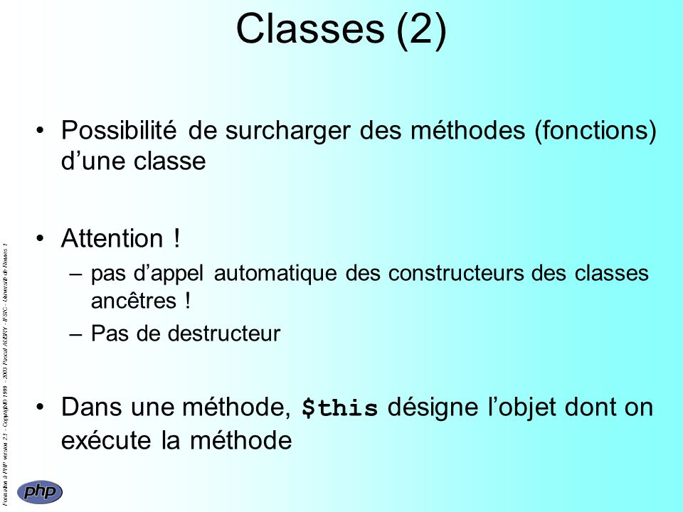 Formation à PHP version 2.1 - Copyright© 1999 - 2003 Pascal AUBRY - IFSIC - Université de Rennes 1 Classes (2) Possibilité de surcharger des méthodes (fonctions) dune classe Attention .