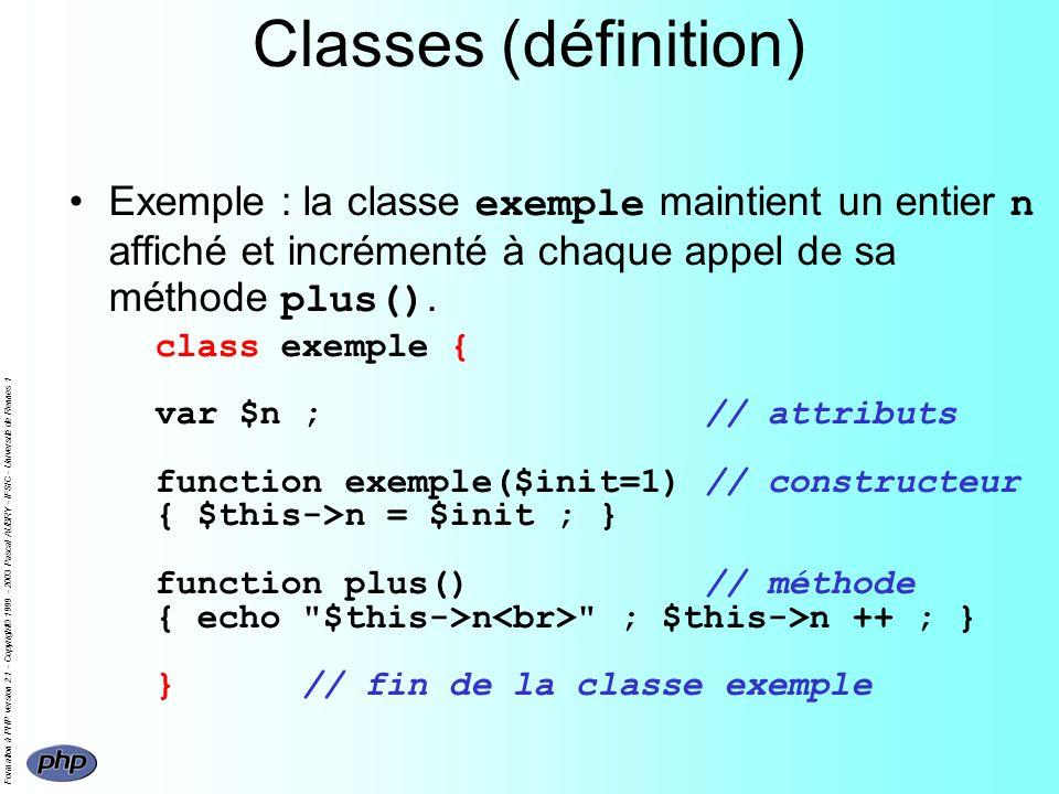 Formation à PHP version 2.1 - Copyright© 1999 - 2003 Pascal AUBRY - IFSIC - Université de Rennes 1 Classes (définition) Exemple : la classe exemple maintient un entier n affiché et incrémenté à chaque appel de sa méthode plus().