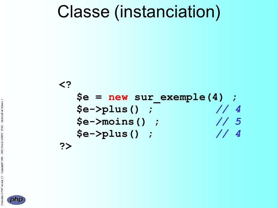 Formation à PHP version 2.1 - Copyright© 1999 - 2003 Pascal AUBRY - IFSIC - Université de Rennes 1 Classe (instanciation) plus() ;// 4 $e->moins() ;// 5 $e->plus() ;// 4 >