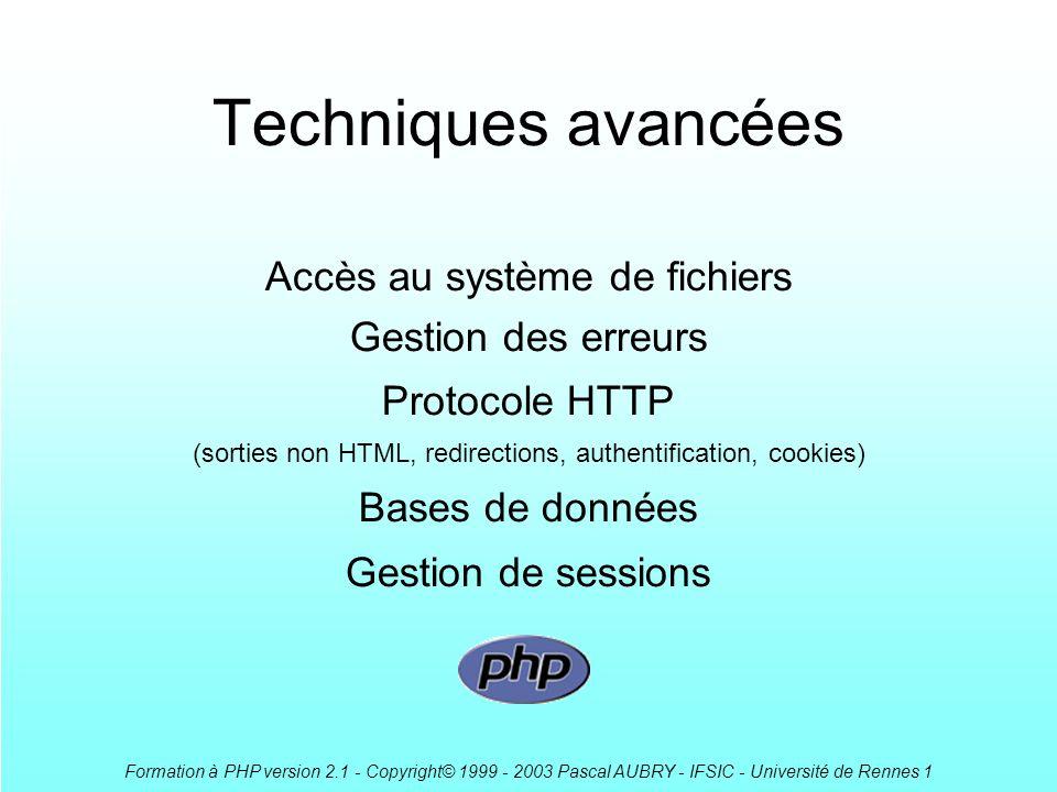 Formation à PHP version 2.1 - Copyright© 1999 - 2003 Pascal AUBRY - IFSIC - Université de Rennes 1 Techniques avancées Accès au système de fichiers Gestion des erreurs Protocole HTTP (sorties non HTML, redirections, authentification, cookies) Bases de données Gestion de sessions