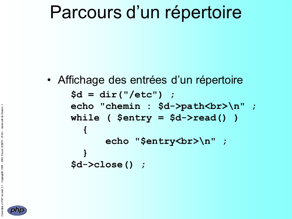 Formation à PHP version 2.1 - Copyright© 1999 - 2003 Pascal AUBRY - IFSIC - Université de Rennes 1 Parcours dun répertoire Affichage des entrées dun répertoire $d = dir( /etc ) ; echo chemin : $d->path \n ; while ( $entry = $d->read() ) { echo $entry \n ; } $d->close() ;
