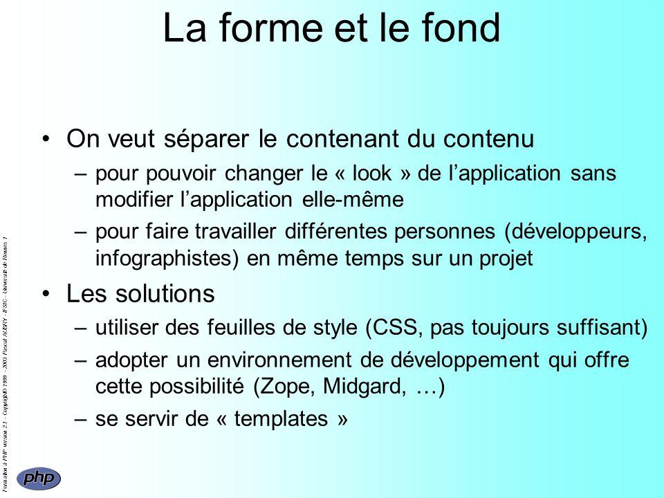 Formation à PHP version 2.1 - Copyright© 1999 - 2003 Pascal AUBRY - IFSIC - Université de Rennes 1 La forme et le fond On veut séparer le contenant du contenu –pour pouvoir changer le « look » de lapplication sans modifier lapplication elle-même –pour faire travailler différentes personnes (développeurs, infographistes) en même temps sur un projet Les solutions –utiliser des feuilles de style (CSS, pas toujours suffisant) –adopter un environnement de développement qui offre cette possibilité (Zope, Midgard, …) –se servir de « templates »