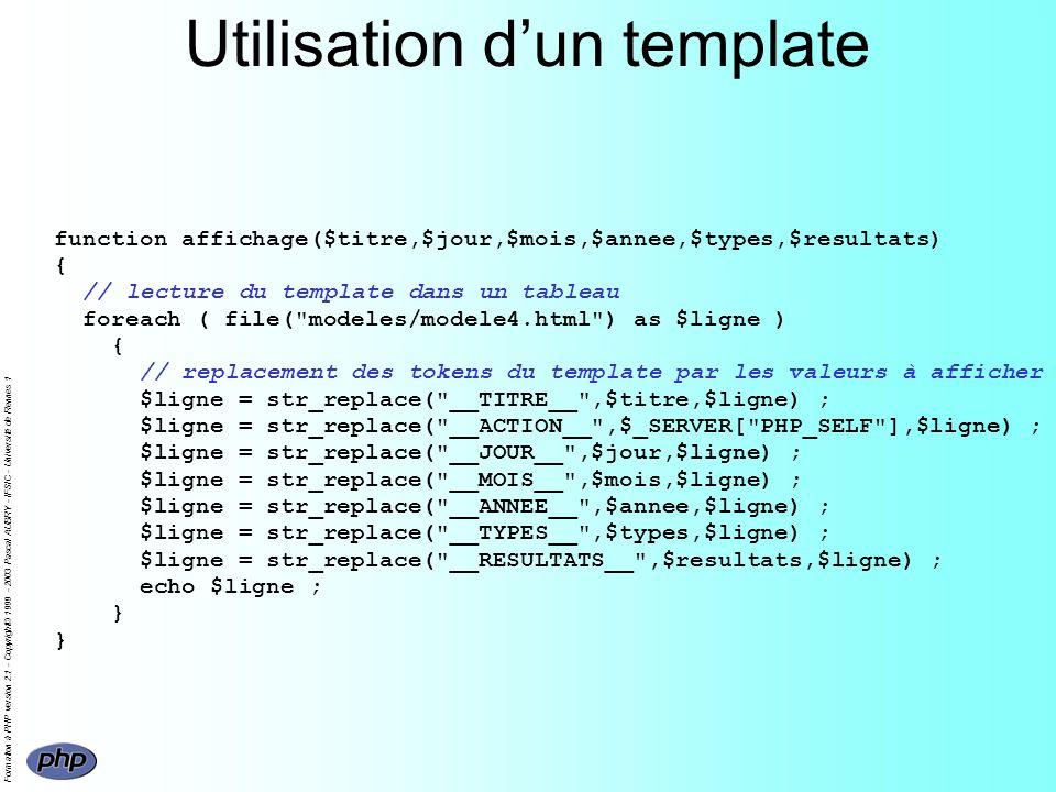 Formation à PHP version 2.1 - Copyright© 1999 - 2003 Pascal AUBRY - IFSIC - Université de Rennes 1 Utilisation dun template function affichage($titre,$jour,$mois,$annee,$types,$resultats) { // lecture du template dans un tableau foreach ( file( modeles/modele4.html ) as $ligne ) { // replacement des tokens du template par les valeurs à afficher $ligne = str_replace( __TITRE__ ,$titre,$ligne) ; $ligne = str_replace( __ACTION__ ,$_SERVER[ PHP_SELF ],$ligne) ; $ligne = str_replace( __JOUR__ ,$jour,$ligne) ; $ligne = str_replace( __MOIS__ ,$mois,$ligne) ; $ligne = str_replace( __ANNEE__ ,$annee,$ligne) ; $ligne = str_replace( __TYPES__ ,$types,$ligne) ; $ligne = str_replace( __RESULTATS__ ,$resultats,$ligne) ; echo $ligne ; } }