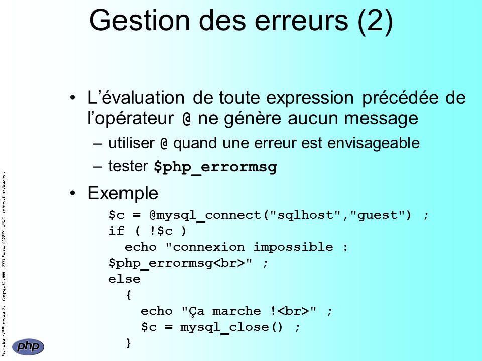 Formation à PHP version 2.1 - Copyright© 1999 - 2003 Pascal AUBRY - IFSIC - Université de Rennes 1 Gestion des erreurs (2) Lévaluation de toute expression précédée de lopérateur @ ne génère aucun message –utiliser @ quand une erreur est envisageable –tester $php_errormsg Exemple $c = @mysql_connect( sqlhost , guest ) ; if ( !$c ) echo connexion impossible : $php_errormsg ; else { echo Ça marche .