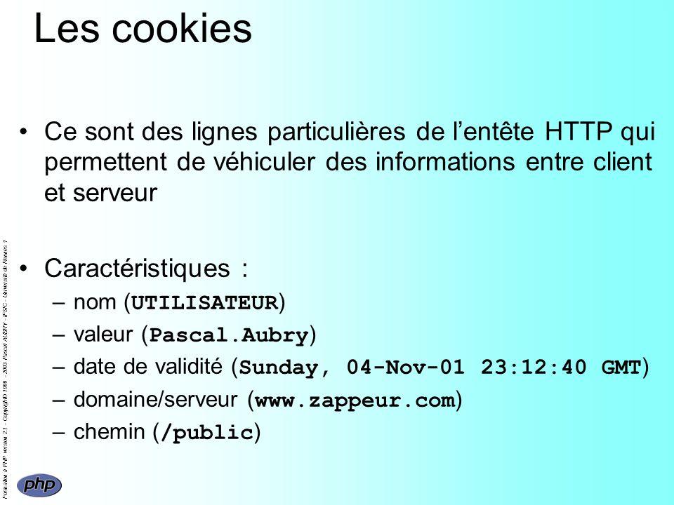 Formation à PHP version 2.1 - Copyright© 1999 - 2003 Pascal AUBRY - IFSIC - Université de Rennes 1 Les cookies Ce sont des lignes particulières de lentête HTTP qui permettent de véhiculer des informations entre client et serveur Caractéristiques : –nom ( UTILISATEUR ) –valeur ( Pascal.Aubry ) –date de validité ( Sunday, 04-Nov-01 23:12:40 GMT ) –domaine/serveur ( www.zappeur.com ) –chemin ( /public )