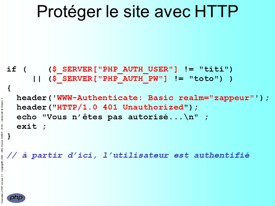 Formation à PHP version 2.1 - Copyright© 1999 - 2003 Pascal AUBRY - IFSIC - Université de Rennes 1 Protéger le site avec HTTP if ( ($_SERVER[ PHP_AUTH_USER ] != titi ) || ($_SERVER[ PHP_AUTH_PW ] != toto ) ) { header( WWW-Authenticate: Basic realm= zappeur ); header( HTTP/1.0 401 Unauthorized ); echo Vous nêtes pas autorisé...\n ; exit ; } // à partir dici, lutilisateur est authentifié