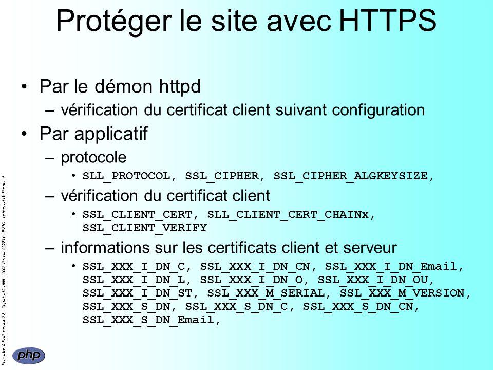 Formation à PHP version 2.1 - Copyright© 1999 - 2003 Pascal AUBRY - IFSIC - Université de Rennes 1 Protéger le site avec HTTPS Par le démon httpd –vérification du certificat client suivant configuration Par applicatif –protocole SLL_PROTOCOL, SSL_CIPHER, SSL_CIPHER_ALGKEYSIZE, –vérification du certificat client SSL_CLIENT_CERT, SLL_CLIENT_CERT_CHAINx, SSL_CLIENT_VERIFY –informations sur les certificats client et serveur SSL_XXX_I_DN_C, SSL_XXX_I_DN_CN, SSL_XXX_I_DN_Email, SSL_XXX_I_DN_L, SSL_XXX_I_DN_O, SSL_XXX_I_DN_OU, SSL_XXX_I_DN_ST, SSL_XXX_M_SERIAL, SSL_XXX_M_VERSION, SSL_XXX_S_DN, SSL_XXX_S_DN_C, SSL_XXX_S_DN_CN, SSL_XXX_S_DN_Email,