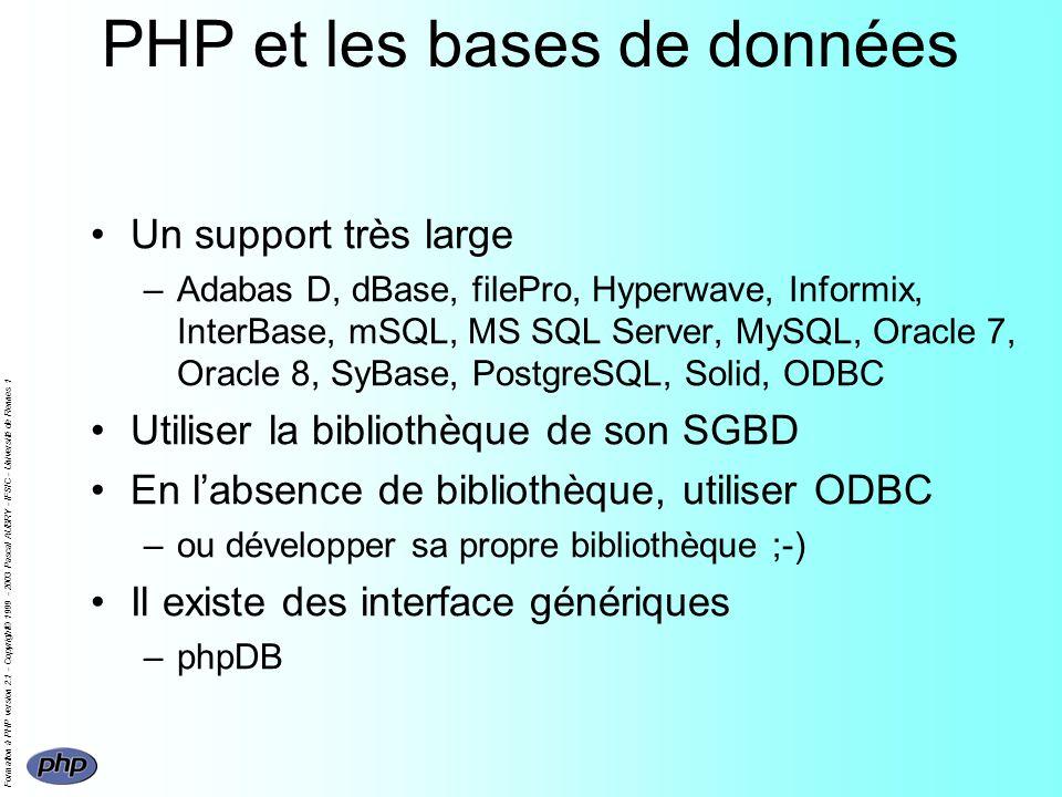 Formation à PHP version 2.1 - Copyright© 1999 - 2003 Pascal AUBRY - IFSIC - Université de Rennes 1 PHP et les bases de données Un support très large –Adabas D, dBase, filePro, Hyperwave, Informix, InterBase, mSQL, MS SQL Server, MySQL, Oracle 7, Oracle 8, SyBase, PostgreSQL, Solid, ODBC Utiliser la bibliothèque de son SGBD En labsence de bibliothèque, utiliser ODBC –ou développer sa propre bibliothèque ;-) Il existe des interface génériques –phpDB