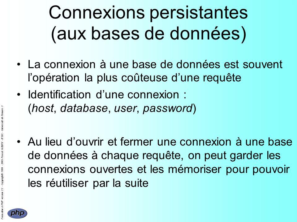 Formation à PHP version 2.1 - Copyright© 1999 - 2003 Pascal AUBRY - IFSIC - Université de Rennes 1 Connexions persistantes (aux bases de données) La connexion à une base de données est souvent lopération la plus coûteuse dune requête Identification dune connexion : (host, database, user, password) Au lieu douvrir et fermer une connexion à une base de données à chaque requête, on peut garder les connexions ouvertes et les mémoriser pour pouvoir les réutiliser par la suite