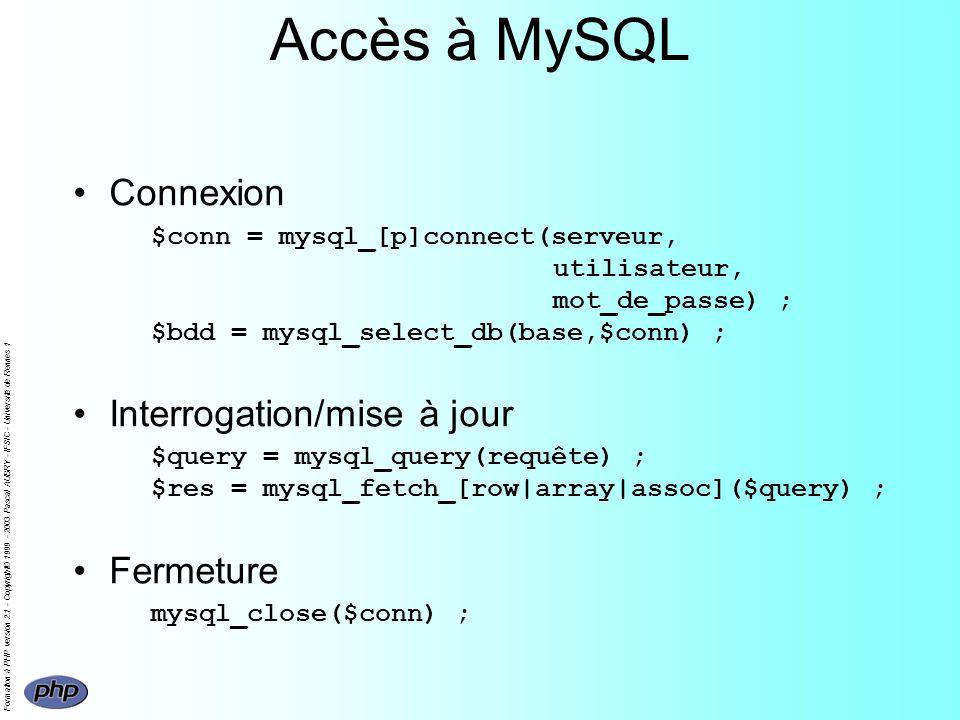 Formation à PHP version 2.1 - Copyright© 1999 - 2003 Pascal AUBRY - IFSIC - Université de Rennes 1 Accès à MySQL Connexion $conn = mysql_[p]connect(serveur, utilisateur, mot_de_passe) ; $bdd = mysql_select_db(base,$conn) ; Interrogation/mise à jour $query = mysql_query(requête) ; $res = mysql_fetch_[row|array|assoc]($query) ; Fermeture mysql_close($conn) ;