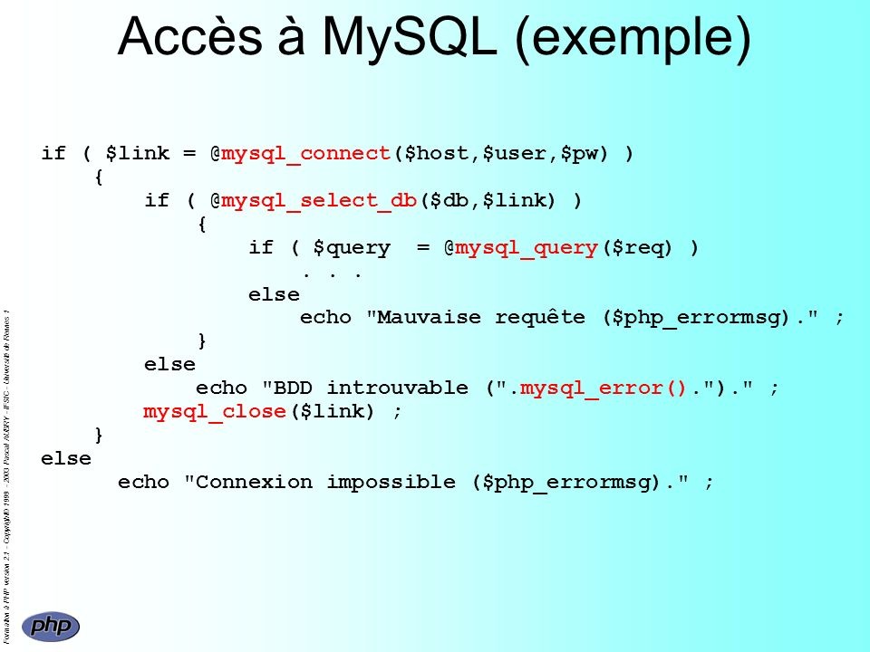 Formation à PHP version 2.1 - Copyright© 1999 - 2003 Pascal AUBRY - IFSIC - Université de Rennes 1 Accès à MySQL (exemple) if ( $link = @mysql_connect($host,$user,$pw) ) { if ( @mysql_select_db($db,$link) ) { if ( $query = @mysql_query($req) )...