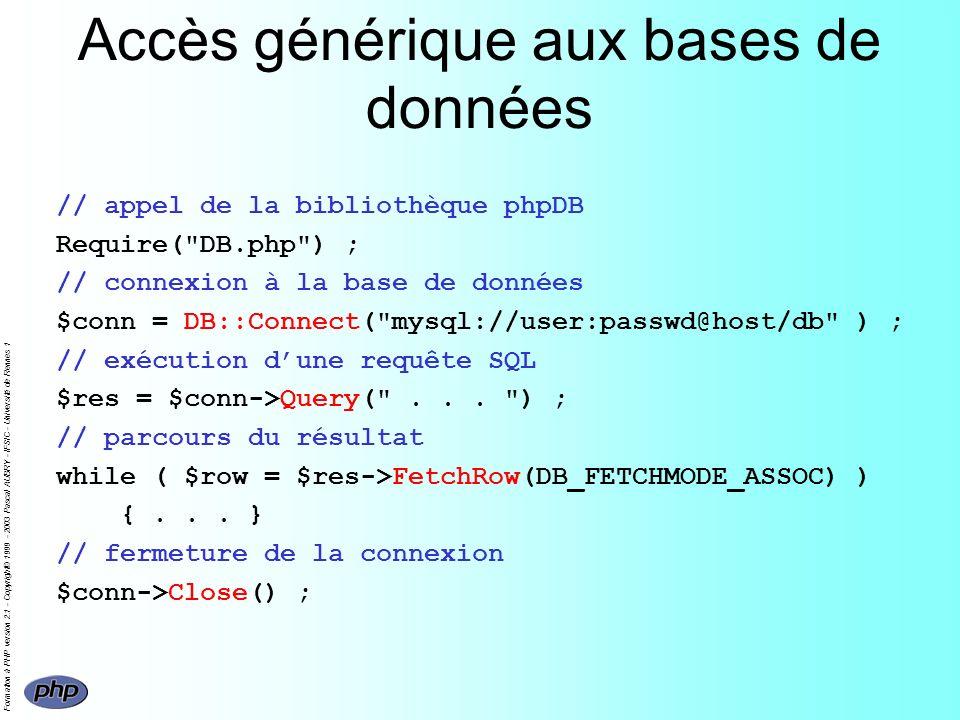 Formation à PHP version 2.1 - Copyright© 1999 - 2003 Pascal AUBRY - IFSIC - Université de Rennes 1 Accès générique aux bases de données // appel de la bibliothèque phpDB Require( DB.php ) ; // connexion à la base de données $conn = DB::Connect( mysql://user:passwd@host/db ) ; // exécution dune requête SQL $res = $conn->Query( ...