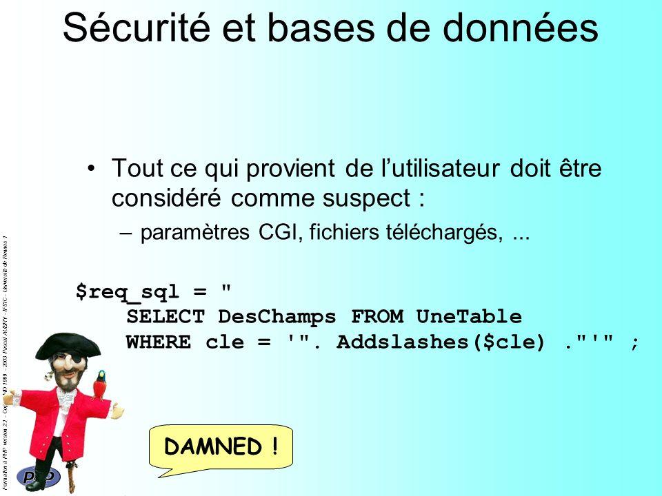 Formation à PHP version 2.1 - Copyright© 1999 - 2003 Pascal AUBRY - IFSIC - Université de Rennes 1 Sécurité et bases de données Tout ce qui provient de lutilisateur doit être considéré comme suspect : –paramètres CGI, fichiers téléchargés,...