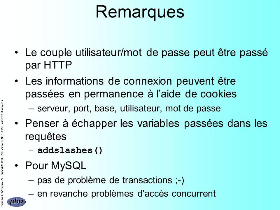 Formation à PHP version 2.1 - Copyright© 1999 - 2003 Pascal AUBRY - IFSIC - Université de Rennes 1 Remarques Le couple utilisateur/mot de passe peut être passé par HTTP Les informations de connexion peuvent être passées en permanence à laide de cookies –serveur, port, base, utilisateur, mot de passe Penser à échapper les variables passées dans les requêtes –addslashes() Pour MySQL –pas de problème de transactions ;-) –en revanche problèmes daccès concurrent