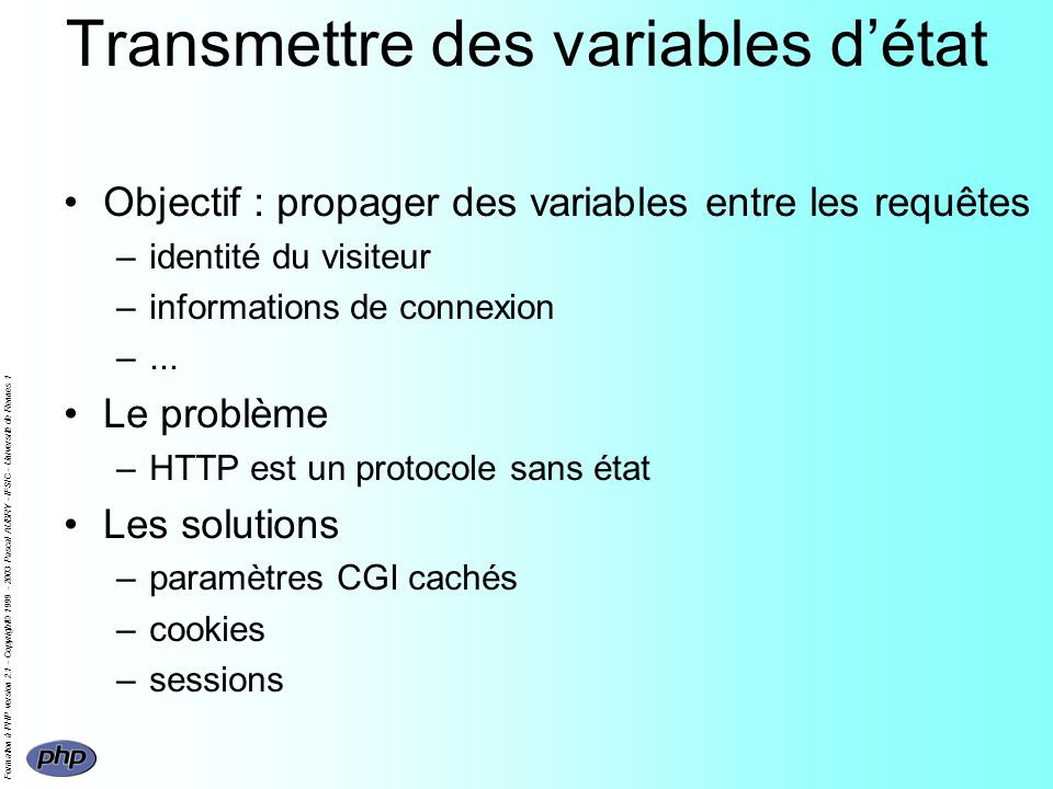 Formation à PHP version 2.1 - Copyright© 1999 - 2003 Pascal AUBRY - IFSIC - Université de Rennes 1 Transmettre des variables détat Objectif : propager des variables entre les requêtes –identité du visiteur –informations de connexion –...